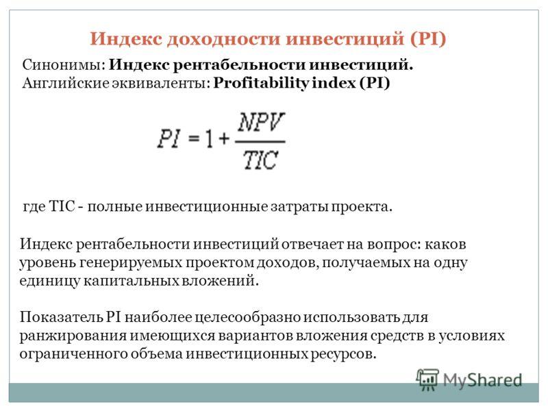 Индекс доходности инвестиций (PI) Синонимы: Индекс рентабельности инвестиций. Английские эквиваленты: Profitability index (PI) где TIC - полные инвестиционные затраты проекта. Индекс рентабельности инвестиций отвечает на вопрос: каков уровень генерир