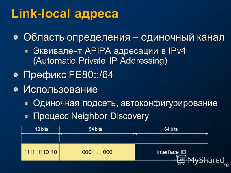 16 Link-local адреса Область определения – одиночный канал Эквивалент APIPA адресации в IPv4 (Automatic Private IP Addressing) Префикс FE80::/64 Использование Одиночная подсеть, автоконфигурирование Процесс Neighbor Discovery 1111 1110 10Interface ID