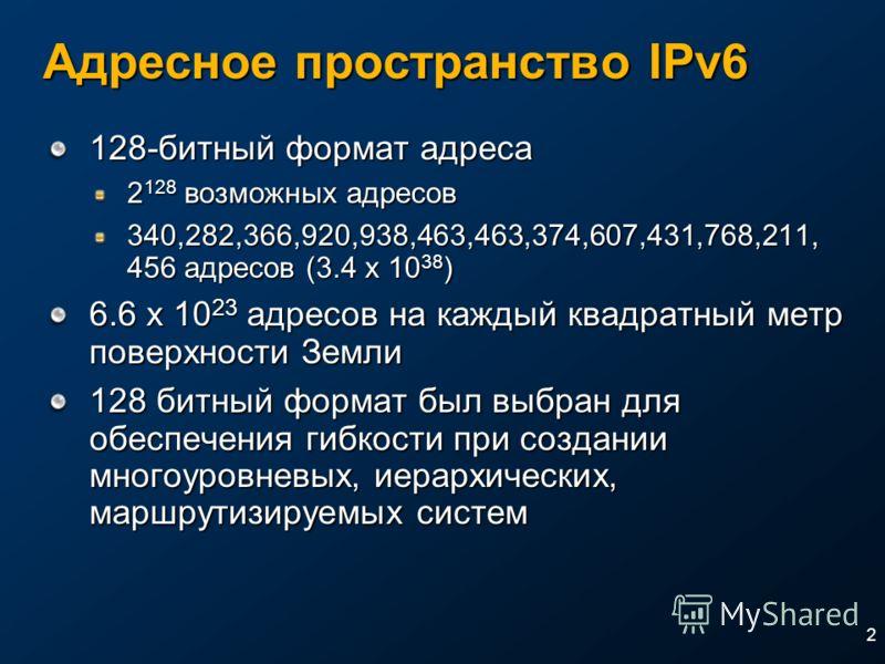 2 Адресное пространство IPv6 128-битный формат адреса 2 128 возможных адресов 340,282,366,920,938,463,463,374,607,431,768,211, 456 адресов (3.4 x 10 38 ) 6.6 x 10 23 адресов на каждый квадратный метр поверхности Земли 128 битный формат был выбран для