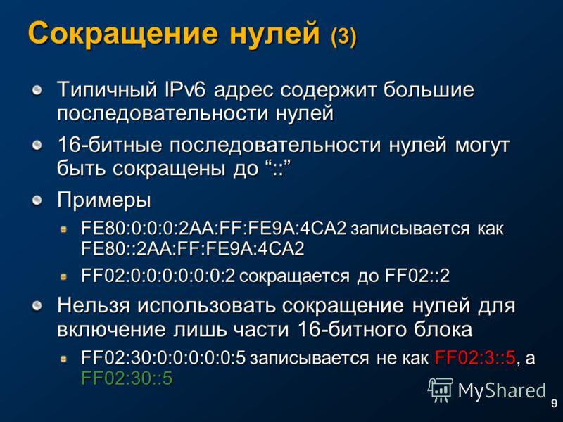 9 Сокращение нулей (3) Типичный IPv6 адрес содержит большие последовательности нулей 16-битные последовательности нулей могут быть сокращены до :: Примеры FE80:0:0:0:2AA:FF:FE9A:4CA2 записывается как FE80::2AA:FF:FE9A:4CA2 FF02:0:0:0:0:0:0:2 сокращае