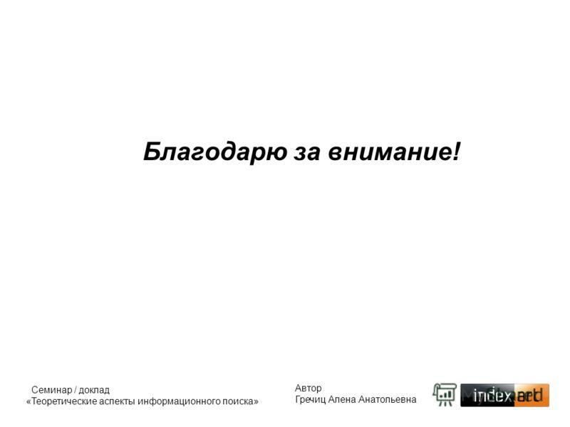 Благодарю за внимание! Автор Гречиц Алена Анатольевна Семинар / доклад «Теоретические аспекты информационного поиска»