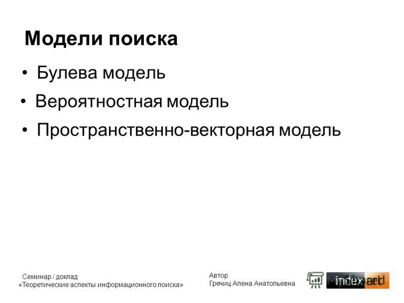 Булева модель Модели поиска Автор Гречиц Алена Анатольевна Семинар / доклад «Теоретические аспекты информационного поиска» Пространственно-векторная модель Вероятностная модель