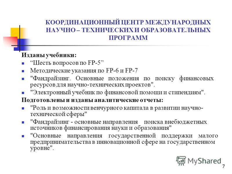 7 КООРДИНАЦИОННЫЙ ЦЕНТР МЕЖДУНАРОДНЫХ НАУЧНО – ТЕХНИЧЕСКИХ И ОБРАЗОВАТЕЛЬНЫХ ПРОГРАММ Изданы учебники: Шесть вопросов по FP-5 Методические указания по FP-6 и FP-7