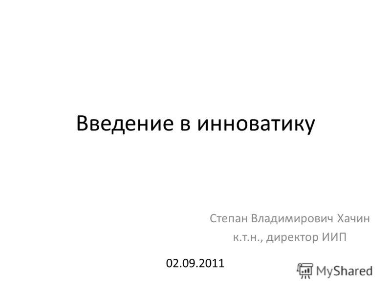 Введение в инноватику Степан Владимирович Хачин к.т.н., директор ИИП 02.09.2011