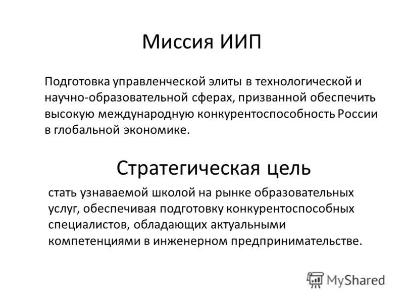 Миссия ИИП Подготовка управленческой элиты в технологической и научно-образовательной сферах, призванной обеспечить высокую международную конкурентоспособность России в глобальной экономике. Стратегическая цель стать узнаваемой школой на рынке образо