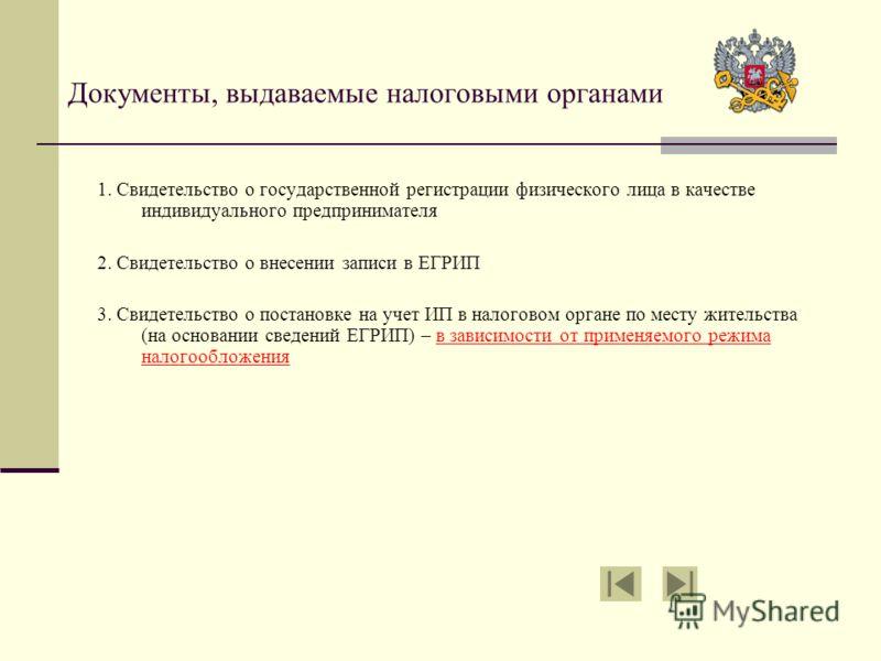Документы, выдаваемые налоговыми органами 1. Свидетельство о государственной регистрации физического лица в качестве индивидуального предпринимателя 2. Свидетельство о внесении записи в ЕГРИП 3. Свидетельство о постановке на учет ИП в налоговом орган