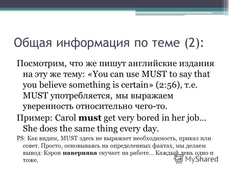 Общая информация по теме (2): Посмотрим, что же пишут английские издания на эту же тему: «You can use MUST to say that you believe something is certain» (2:56), т.е. MUST употребляется, мы выражаем уверенность относительно чего-то. Пример: Carol must