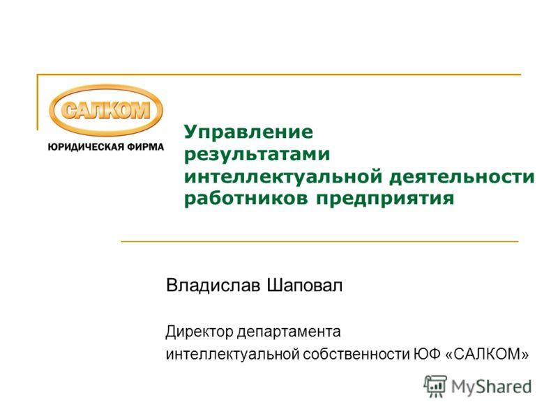 Управление результатами интеллектуальной деятельности работников предприятия Владислав Шаповал Директор департамента интеллектуальной собственности ЮФ «САЛКОМ»
