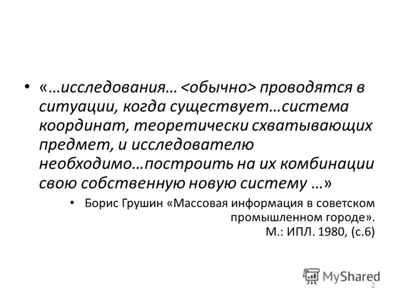 2 «…исследования… проводятся в ситуации, когда существует…система координат, теоретически схватывающих предмет, и исследователю необходимо…построить на их комбинации свою собственную новую систему …» Борис Грушин «Массовая информация в советском пром