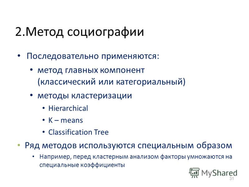 2.Метод социографии Последовательно применяются: метод главных компонент (классический или категориальный) методы кластеризации Hierarchical K – means Classification Tree Ряд методов используются специальным образом Например, перед кластерным анализо