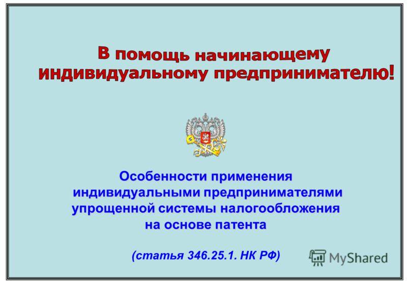 Особенности применения индивидуальными предпринимателями упрощенной системы налогообложения на основе патента Особенности применения индивидуальными предпринимателями упрощенной системы налогообложения на основе патента (статья 346.25.1. НК РФ)