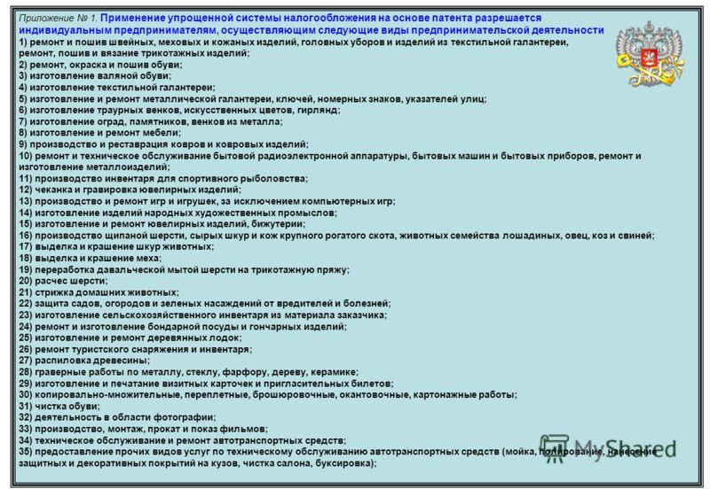 Приложение 1. Применение упрощенной системы налогообложения на основе патента разрешается индивидуальным предпринимателям, осуществляющим следующие виды предпринимательской деятельности 1) ремонт и пошив швейных, меховых и кожаных изделий, головных у
