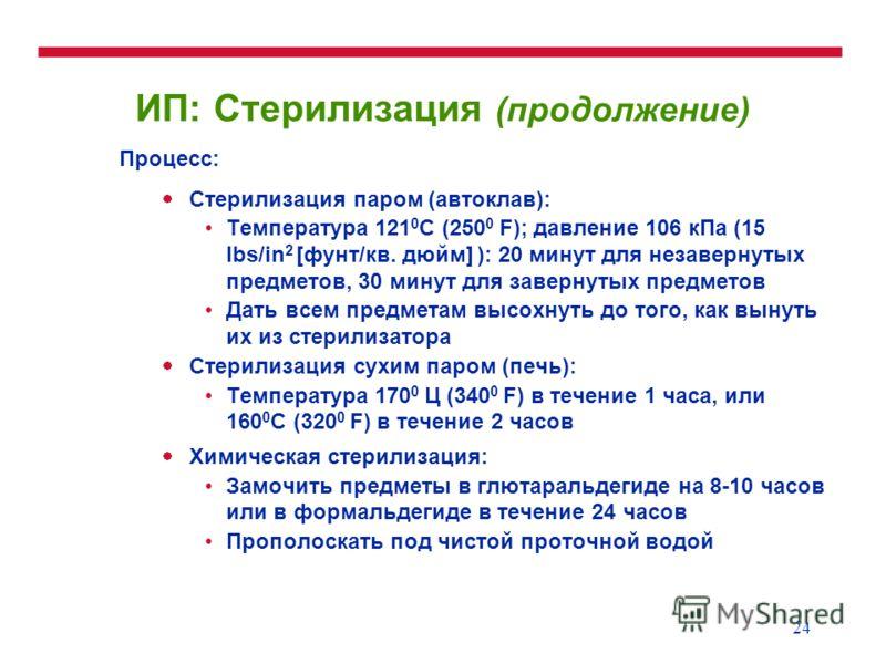 24 ИП: Стерилизация (продолжение) Процесс: Стерилизация паром (автоклав): Температура 121 0 C (250 0 F); давление 106 кПа (15 lbs/in 2 [фунт/кв. дюйм] ): 20 минут для незавернутых предметов, 30 минут для завернутых предметов Дать всем предметам высох