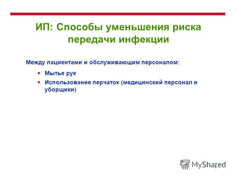 7 ИП: Способы уменьшения риска передачи инфекции Между пациентами и обслуживающим персоналом: Мытье рук Использование перчаток (медицинский персонал и уборщики)