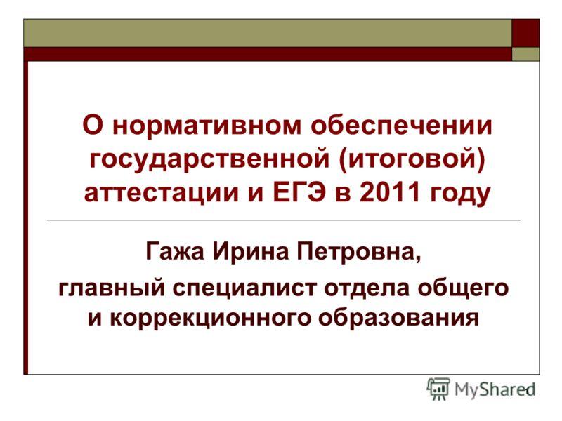 1 О нормативном обеспечении государственной (итоговой) аттестации и ЕГЭ в 2011 году Гажа Ирина Петровна, главный специалист отдела общего и коррекционного образования