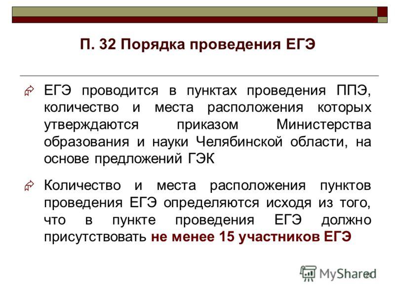20 П. 32 Порядка проведения ЕГЭ ЕГЭ проводится в пунктах проведения ППЭ, количество и места расположения которых утверждаются приказом Министерства образования и науки Челябинской области, на основе предложений ГЭК Количество и места расположения пун