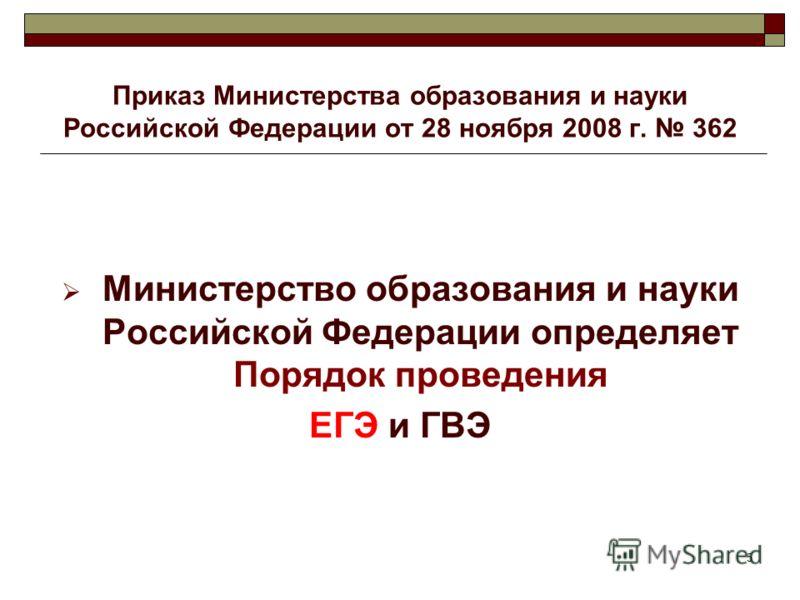 5 Приказ Министерства образования и науки Российской Федерации от 28 ноября 2008 г. 362 Министерство образования и науки Российской Федерации определяет Порядок проведения ЕГЭ и ГВЭ