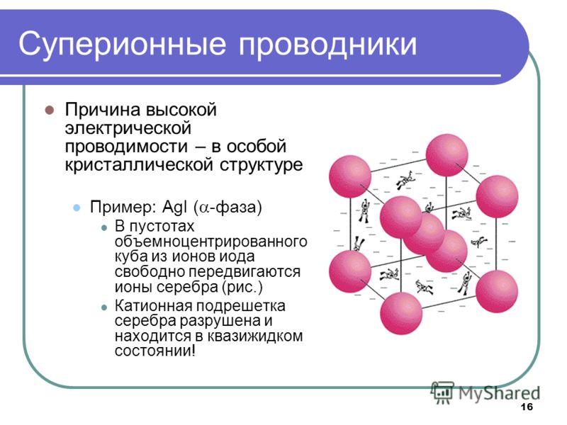 16 Суперионные проводники Причина высокой электрической проводимости – в особой кристаллической структуре Пример: AgI ( -фаза) В пустотах объемноцентрированного куба из ионов иода свободно передвигаются ионы серебра (рис.) Катионная подрешетка серебр