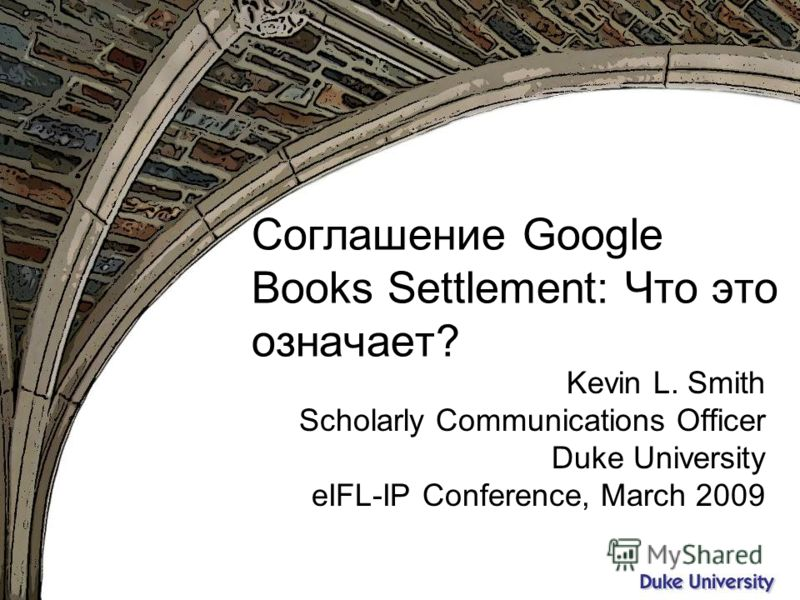 Вятка, октябрь 2009 Соглашение Google Books Settlement: Что это означает? Kevin L. Smith Scholarly Communications Officer Duke University eIFL-IP Conference, March 2009