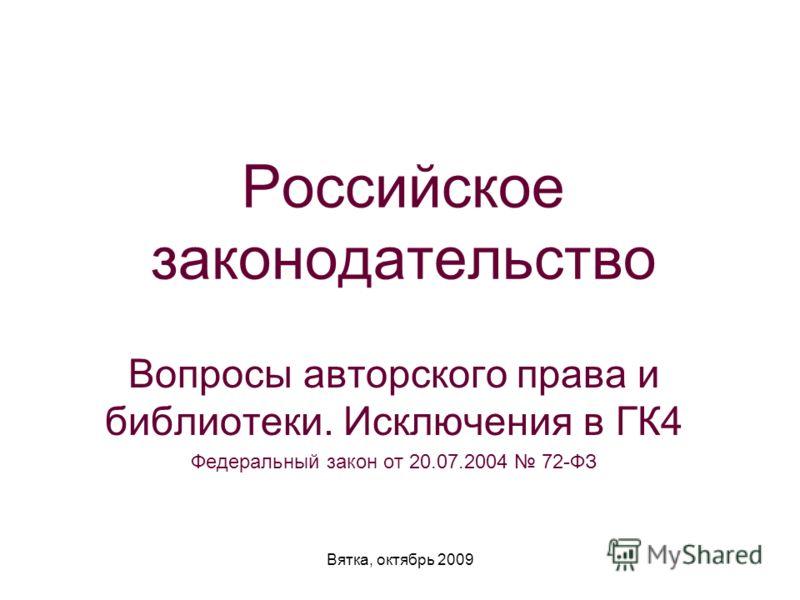 Вятка, октябрь 2009 Российское законодательство Вопросы авторского права и библиотеки. Исключения в ГК4 Федеральный закон от 20.07.2004 72-ФЗ