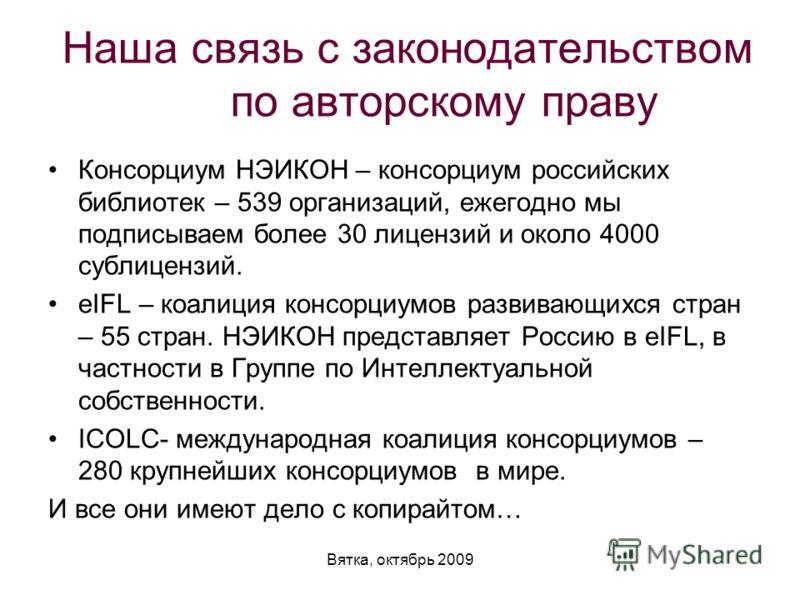 Вятка, октябрь 2009 Наша связь с законодательством по авторскому праву Консорциум НЭИКОН – консорциум российских библиотек – 539 организаций, ежегодно мы подписываем более 30 лицензий и около 4000 сублицензий. eIFL – коалиция консорциумов развивающих