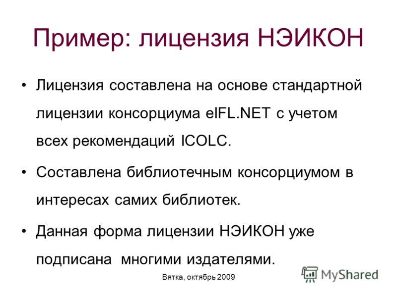 Вятка, октябрь 2009 Пример: лицензия НЭИКОН Лицензия составлена на основе стандартной лицензии консорциума eIFL.NET с учетом всех рекомендаций ICOLC. Составлена библиотечным консорциумом в интересах самих библиотек. Данная форма лицензии НЭИКОН уже п