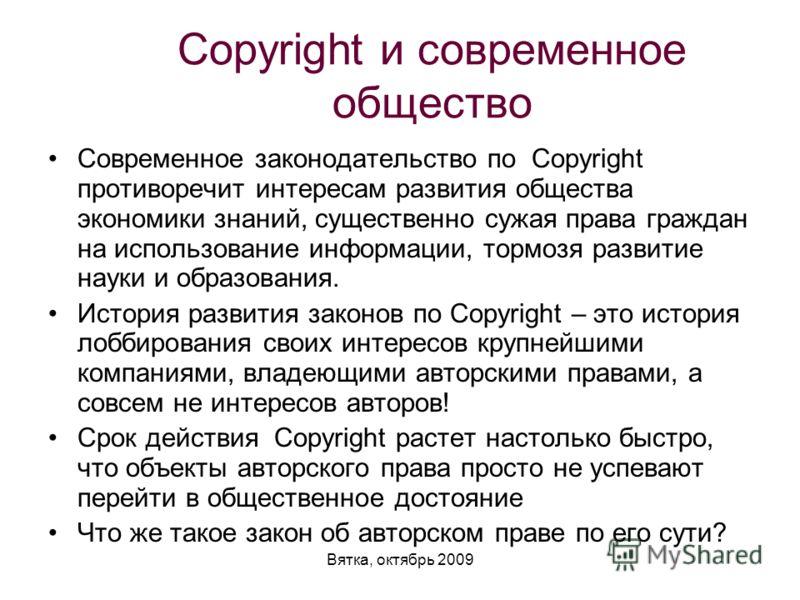 Вятка, октябрь 2009 Сopyright и современное общество Современное законодательство по Copyright противоречит интересам развития общества экономики знаний, существенно сужая права граждан на использование информации, тормозя развитие науки и образовани