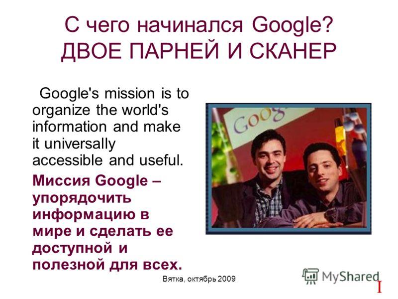 Вятка, октябрь 2009 Google's mission is to organize the world's information and make it universally accessible and useful. Миссия Google – упорядочить информацию в мире и сделать ее доступной и полезной для всех. CICCIC С чего начинался Google? ДВОЕ