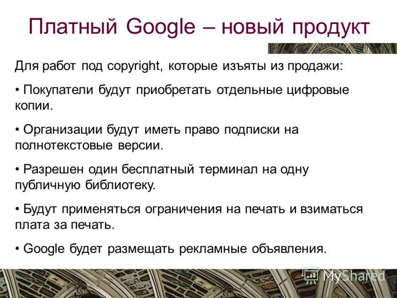 Вятка, октябрь 2009 Платный Google – новый продукт Для работ под copyright, которые изъяты из продажи: Покупатели будут приобретать отдельные цифровые копии. Организации будут иметь право подписки на полнотекстовые версии. Разрешен один бесплатный те