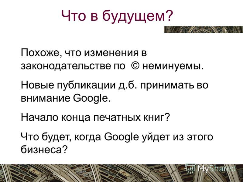 Вятка, октябрь 2009 Что в будущем? Похоже, что изменения в законодательстве по © неминуемы. Новые публикации д.б. принимать во внимание Google. Начало конца печатных книг? Что будет, когда Google уйдет из этого бизнеса?