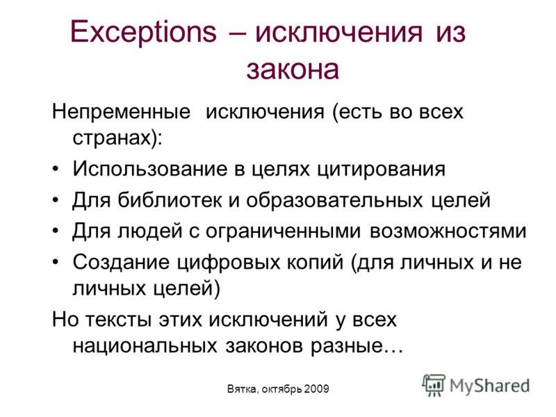 Вятка, октябрь 2009 Exceptions – исключения из закона Непременные исключения (есть во всех странах): Использование в целях цитирования Для библиотек и образовательных целей Для людей с ограниченными возможностями Создание цифровых копий (для личных и