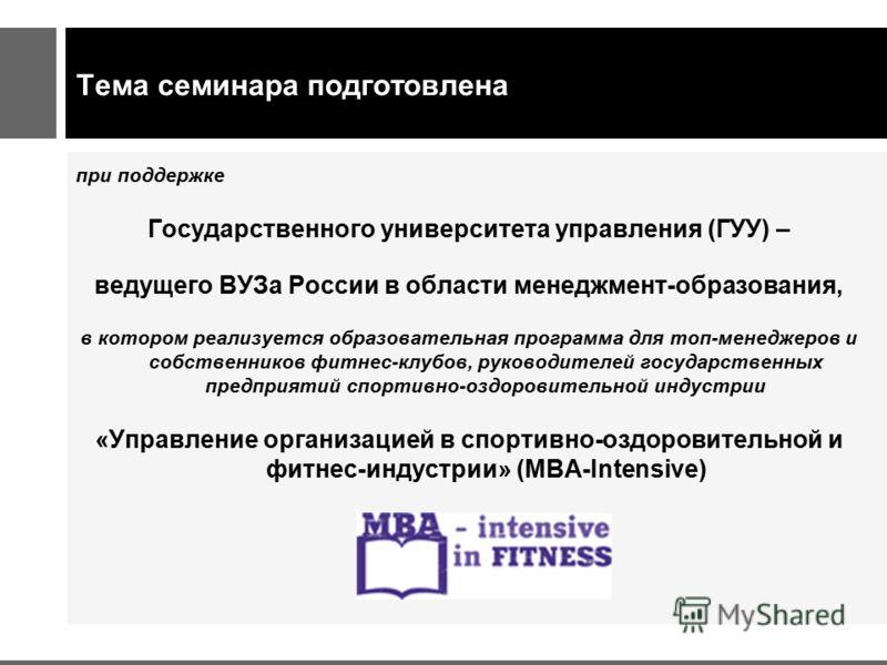 Тема семинара подготовлена при поддержке Государственного университета управления (ГУУ) – ведущего ВУЗа России в области менеджмент-образования, в котором реализуется образовательная программа для топ-менеджеров и собственников фитнес-клубов, руковод