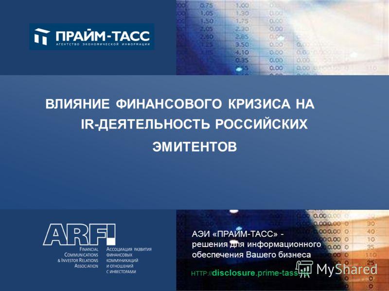 АЭИ «ПРАЙМ-ТАСС» - решения для информационного обеспечения Вашего бизнеса HTTP:// disclosure.prime-tass.ru ВЛИЯНИЕ ФИНАНСОВОГО КРИЗИСА НА IR-ДЕЯТЕЛЬНОСТЬ РОССИЙСКИХ ЭМИТЕНТОВ