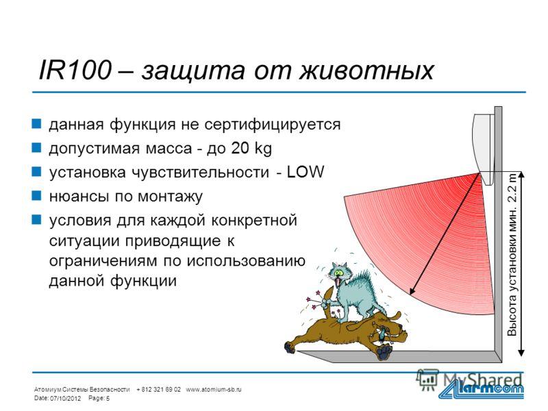 Атомиум Системы Безопасности + 812 321 69 02 www.atomium-sb.ru Date:Page: 27/08/20125 IR100 – защита от животных данная функция не сертифицируется допустимая масса - до 20 kg установка чувствительности - LOW нюансы по монтажу условия для каждой конкр