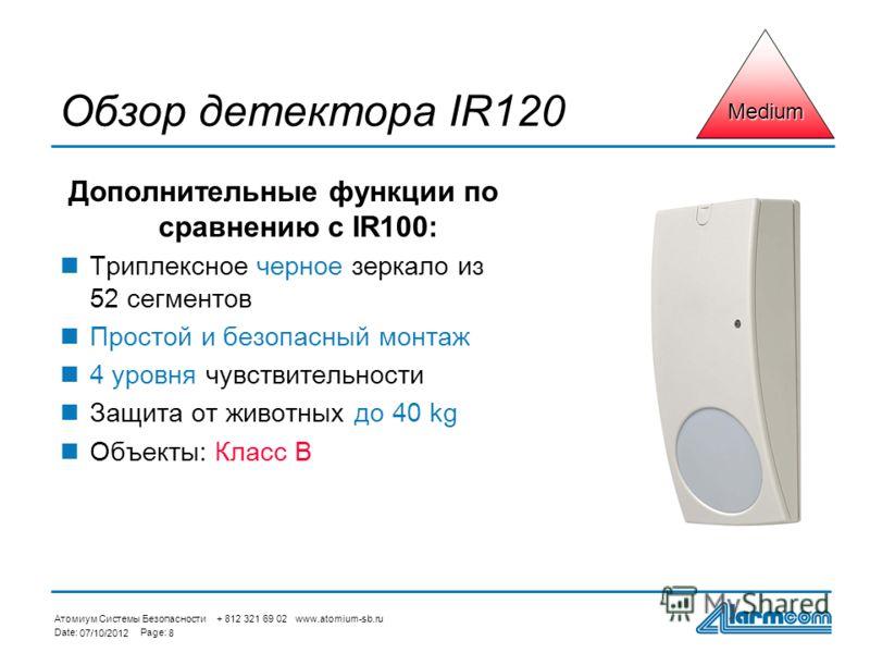 Атомиум Системы Безопасности + 812 321 69 02 www.atomium-sb.ru Date:Page: 27/08/20128 Обзор детектора IR120 Дополнительные функции по сравнению с IR100: Триплексное черное зеркало из 52 сегментов Простой и безопасный монтаж 4 уровня чувствительности