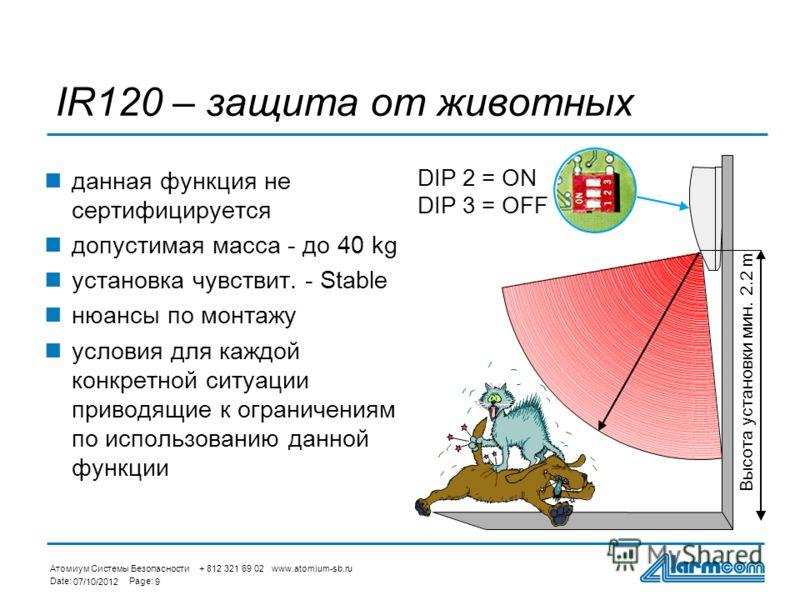 Атомиум Системы Безопасности + 812 321 69 02 www.atomium-sb.ru Date:Page: 27/08/20129 IR120 – защита от животных данная функция не сертифицируется допустимая масса - до 40 kg установка чувствит. - Stable нюансы по монтажу условия для каждой конкретно