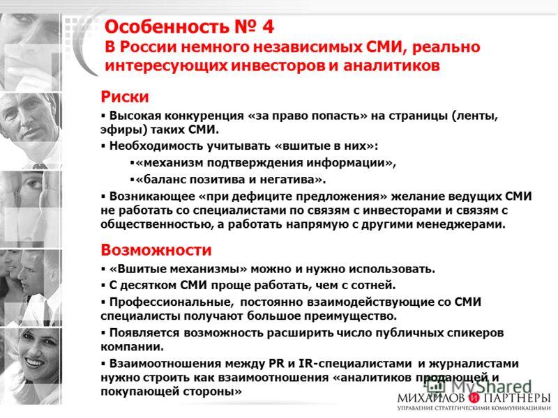 Особенность 4 В России немного независимых СМИ, реально интересующих инвесторов и аналитиков Риски Высокая конкуренция «за право попасть» на страницы (ленты, эфиры) таких СМИ. Необходимость учитывать «вшитые в них»: «механизм подтверждения информации