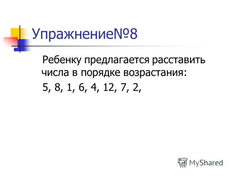 Упражнение8 Ребенку предлагается расставить числа в порядке возрастания: 5, 8, 1, 6, 4, 12, 7, 2,