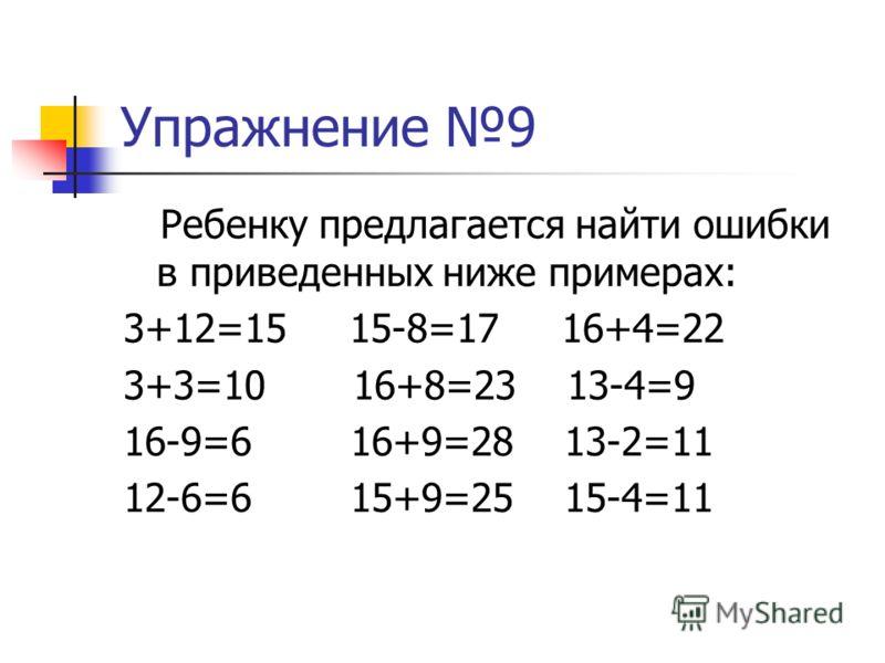Упражнение 9 Ребенку предлагается найти ошибки в приведенных ниже примерах: 3+12=15 15-8=17 16+4=22 3+3=10 16+8=23 13-4=9 16-9=6 16+9=28 13-2=11 12-6=6 15+9=25 15-4=11