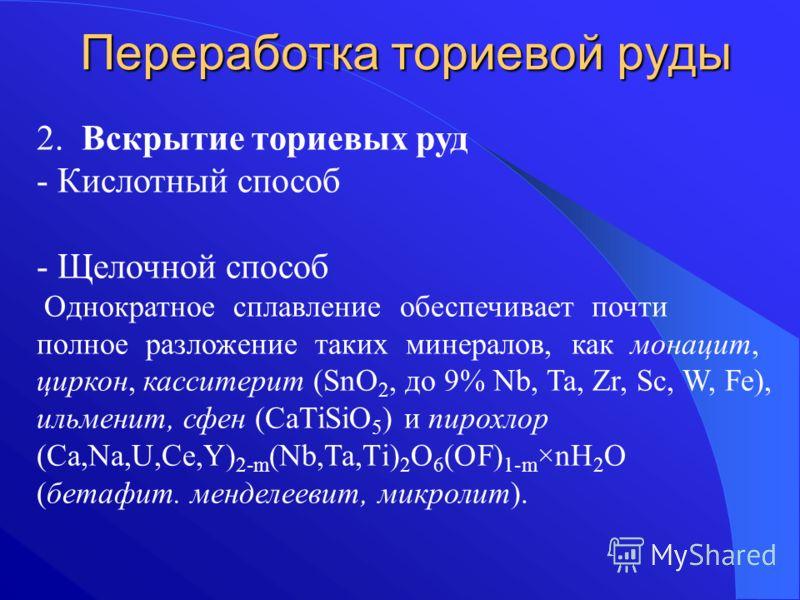 Переработка ториевой руды 2. Вскрытие ториевых руд - Кислотный способ - Щелочной способ Однократное сплавление обеспечивает почти полное разложение таких минералов, как монацит, циркон, касситерит (SnO 2, до 9% Nb, Ta, Zr, Sc, W, Fe), ильменит, сфен