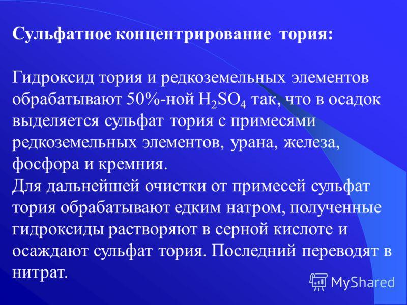 Сульфатное концентрирование тория: Гидроксид тория и редкоземельных элементов обрабатывают 50%-ной H 2 SO 4 так, что в осадок выделяется сульфат тория с примесями редкоземельных элементов, урана, железа, фосфора и кремния. Для дальнейшей очистки от п