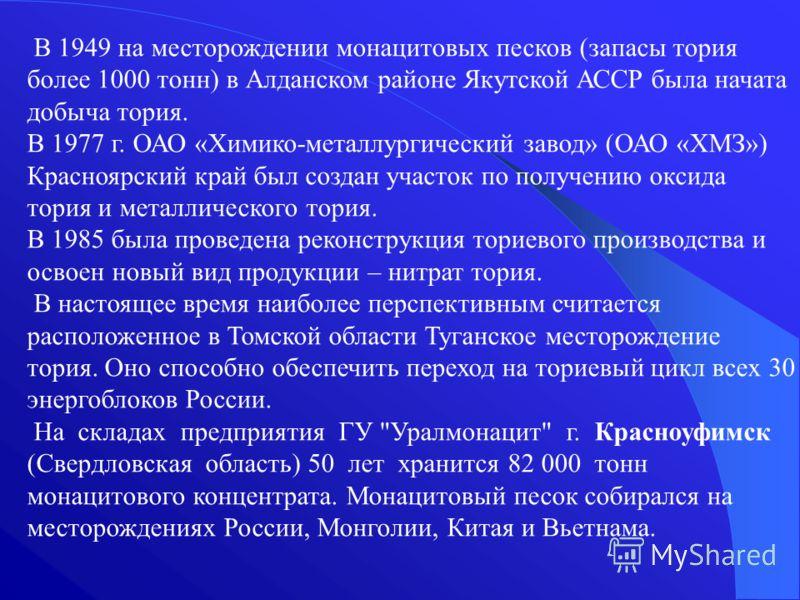 В 1949 на месторождении монацитовых песков (запасы тория более 1000 тонн) в Алданском районе Якутской АССР была начата добыча тория. В 1977 г. ОАО «Химико-металлургический завод» (ОАО «ХМЗ») Красноярский край был создан участок по получению оксида то