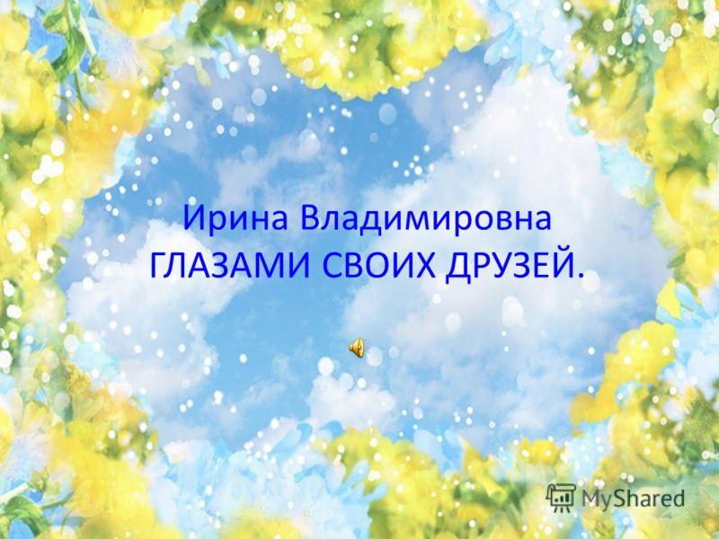 Ирина Владимировна ГЛАЗАМИ СВОИХ ДРУЗЕЙ.