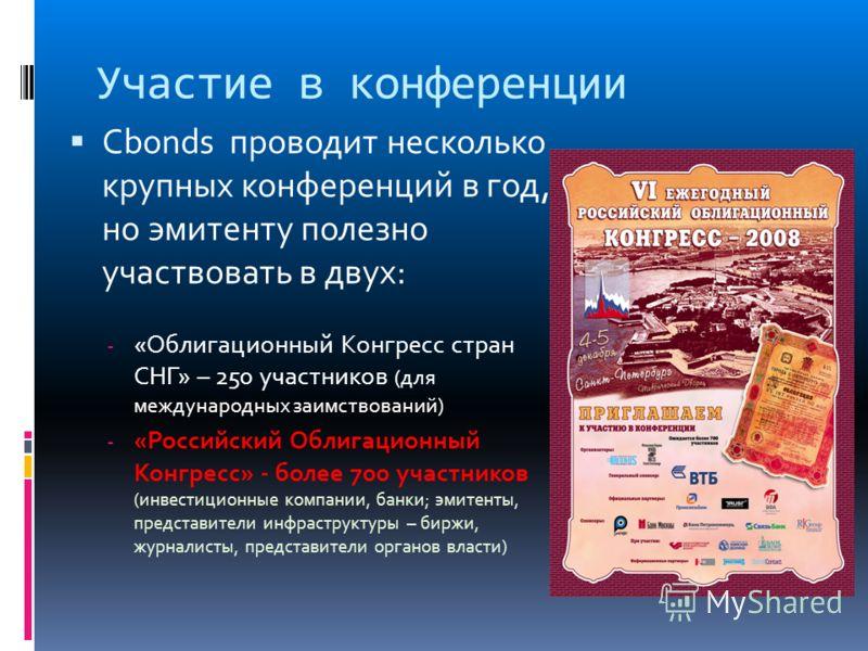 Участие в конференции Cbonds проводит несколько крупных конференций в год, но эмитенту полезно участвовать в двух: - «Облигационный Конгресс стран СНГ» – 250 участников (для международных заимствований) - «Российский Облигационный Конгресс» - более 7