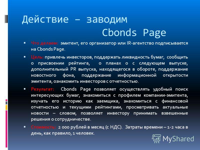 Действие – заводим Cbonds Page Что делаем: эмитент, его организатор или IR-агентство подписывается на Cbonds Page. Цель: привлечь инвесторов, поддержать ликвидность бумаг, сообщить о присвоении рейтинга, о планах о с следующем выпуске, дополнительный