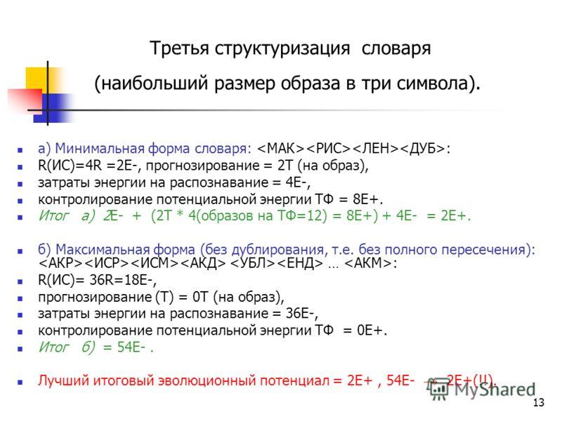 13 Третья структуризация словаря (наибольший размер образа в три символа). а) Минимальная форма словаря: : R(ИС)=4R =2Е-, прогнозирование = 2Т (на образ), затраты энергии на распознавание = 4E-, контролирование потенциальной энергии ТФ = 8E+. Итог а)