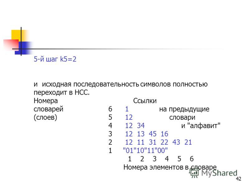 42 5-й шаг k5=2 и исходная последовательность символов полностью переходит в НСС. Номера Ссылки словарей 6 1 на предыдущие (слоев) 5 12 словари 4 12 34 и