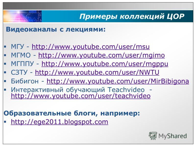Примеры коллекций ЦОР Видеоканалы с лекциями: МГУ - http://www.youtube.com/user/msuhttp://www.youtube.com/user/msu МГМО - http://www.youtube.com/user/mgimohttp://www.youtube.com/user/mgimo МГППУ - http://www.youtube.com/user/mgppuhttp://www.youtube.c