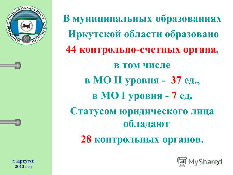 3 г. Иркутск 2012 год В муниципальных образованиях Иркутской области образовано 44 контрольно-счетных органа, в том числе в МО II уровня - 37 ед., в МО I уровня - 7 ед. Статусом юридического лица обладают 28 контрольных органов.