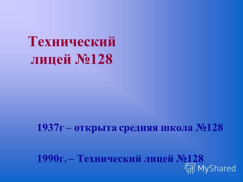 Технический лицей 128 1937г – открыта средняя школа 128 1990г. – Технический лицей 128